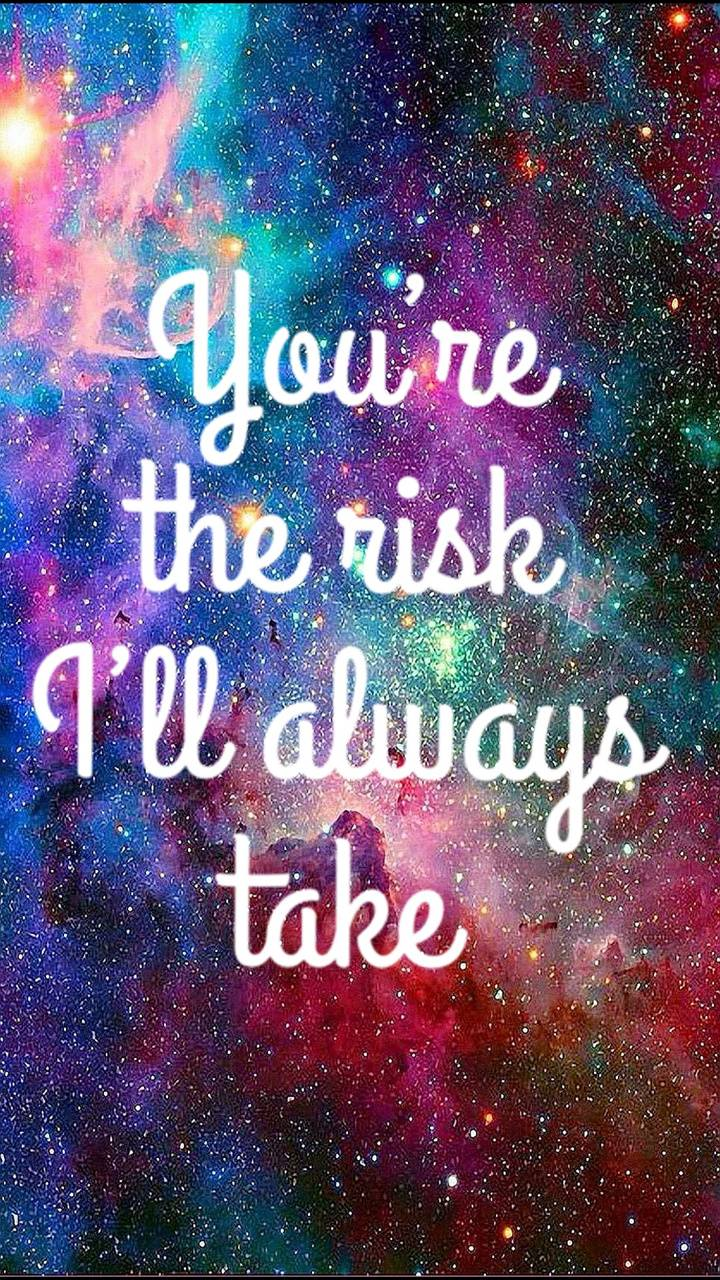 Your a risk I take