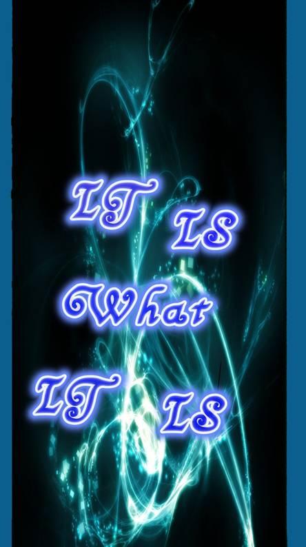 IT IS WHAT IS IS